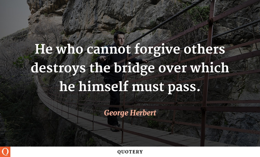 """He who cannot forgive others destroys the bridge over which he himself must pass."" — George Herbert"