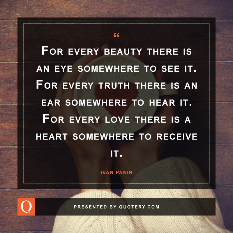 """For every beauty there is an eye somewhere to see it. For every truth there is an ear somewhere to hear it. For every love there is a heart somewhere to receive it."" — Ivan Panin"