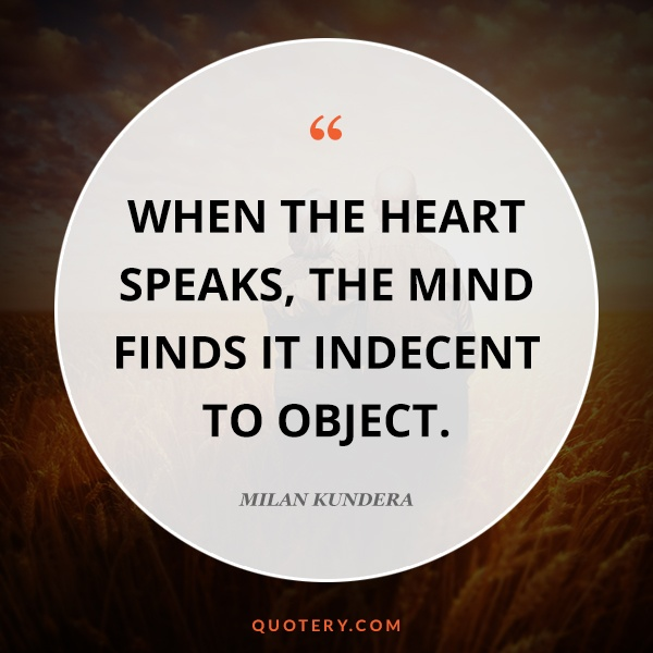 """When the heart speaks, the mind finds it indecent to object."" — Milan Kundera"