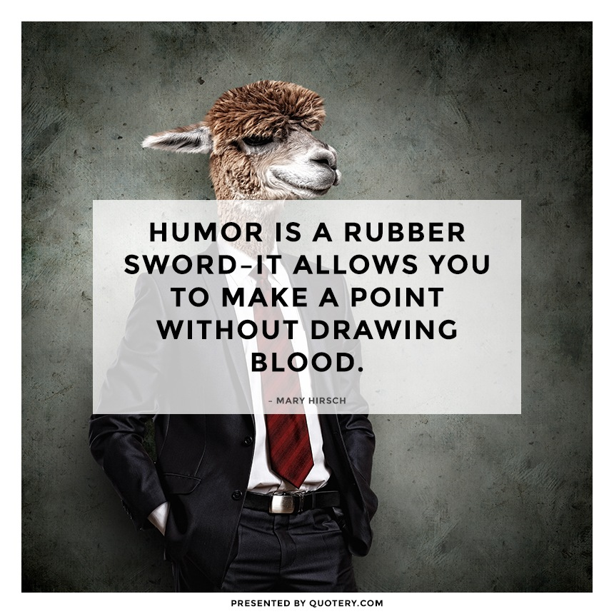 """Humor is a rubber sword–it allows you to make a point without drawing blood."" — Mary Hirsch"