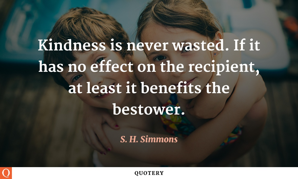 """Kindness is never wasted. If it has no effect on the recipient, at least it benefits the bestower."" — S. H. Simmons"