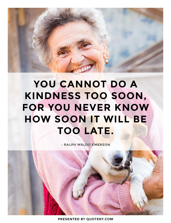"""You cannot do a kindness too soon, for you never know how soon it will be too late."" — Ralph Waldo Emerson"