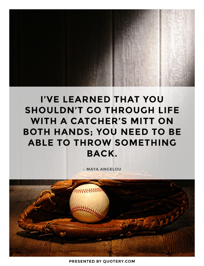 """I've learned that you shouldn't go through life with a catcher's mitt on both hands; you need to be able to throw something back."" — Maya Angelou"