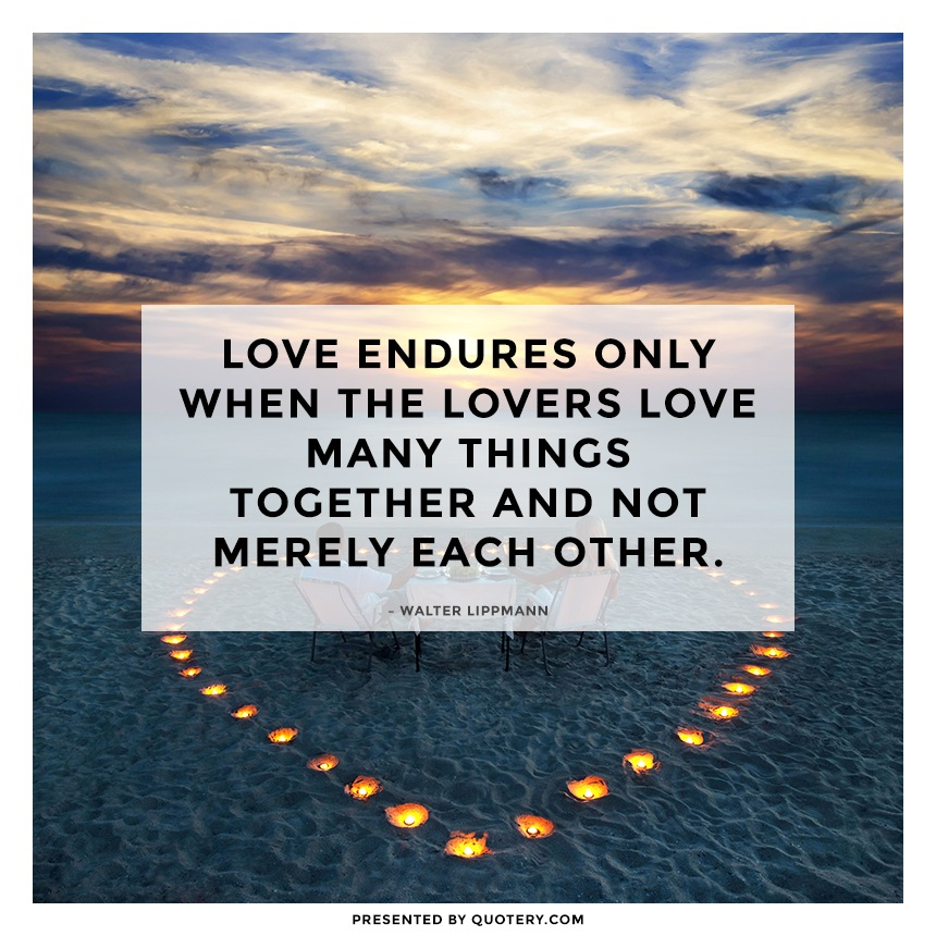 """Love endures only when the lovers love many things together and not merely each other."" — Walter Lippmann"