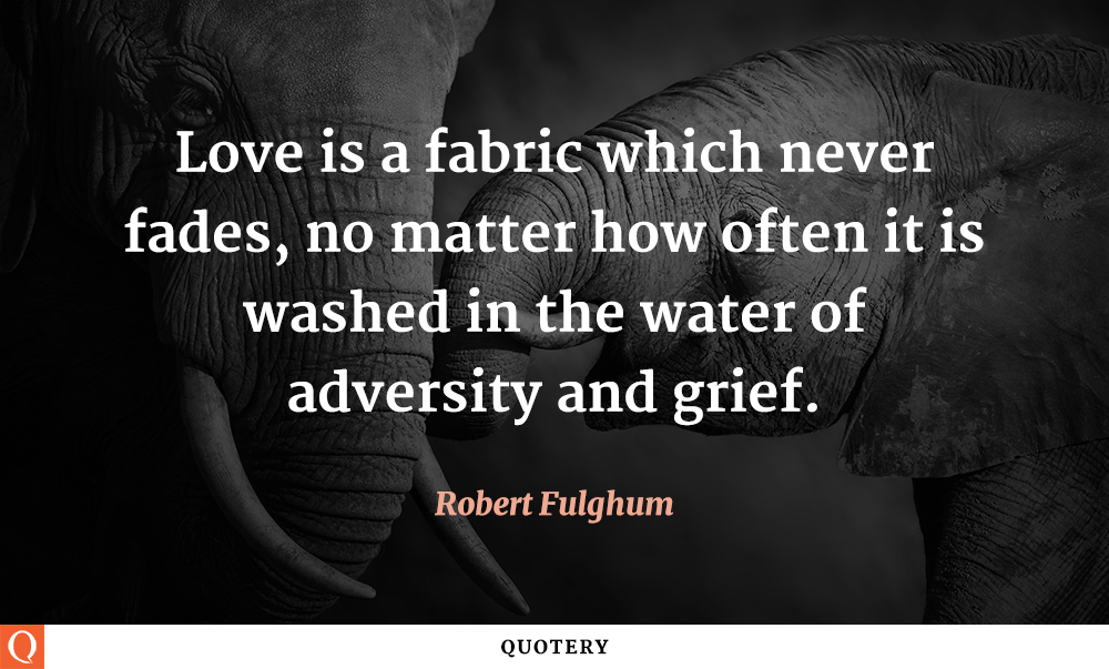 """Love is a fabric which never fades, no matter how often it is washed in the water of adversity and grief."" — Robert Fulghum"