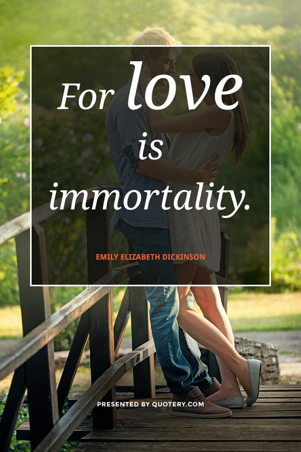 """Unable are the loved to die. For love is immortality."" — Emily Elizabeth Dickinson"