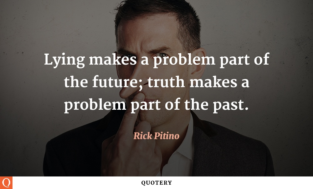 """Lying makes a problem part of the future; truth makes a problem part of the past."" — Rick Pitino"