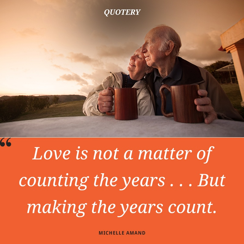 """""""Love is not a matter of counting the years . . . But making the years count."""" — Michelle Amand"""