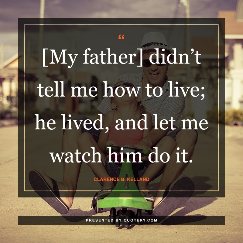 """""""[My father] didn't tell me how to live; he lived, and let me watch him do it."""" — Clarence B. Kelland"""