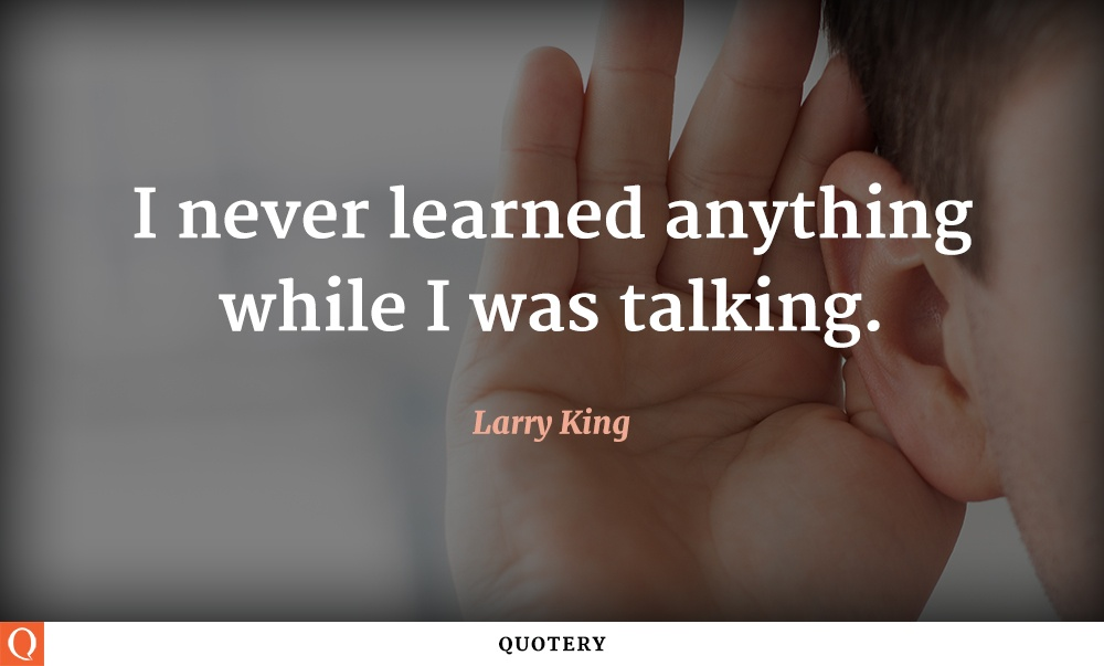 """I never learned anything while I was talking."" — Larry King"