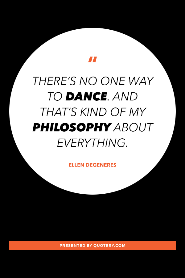 """""""There's no one way to dance. And that's kind of my philosophy about everything."""" — Ellen DeGeneres"""