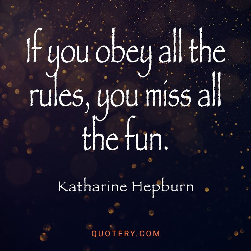"""""""If you obey all the rules, you miss all the fun."""" — Katharine Hepburn"""