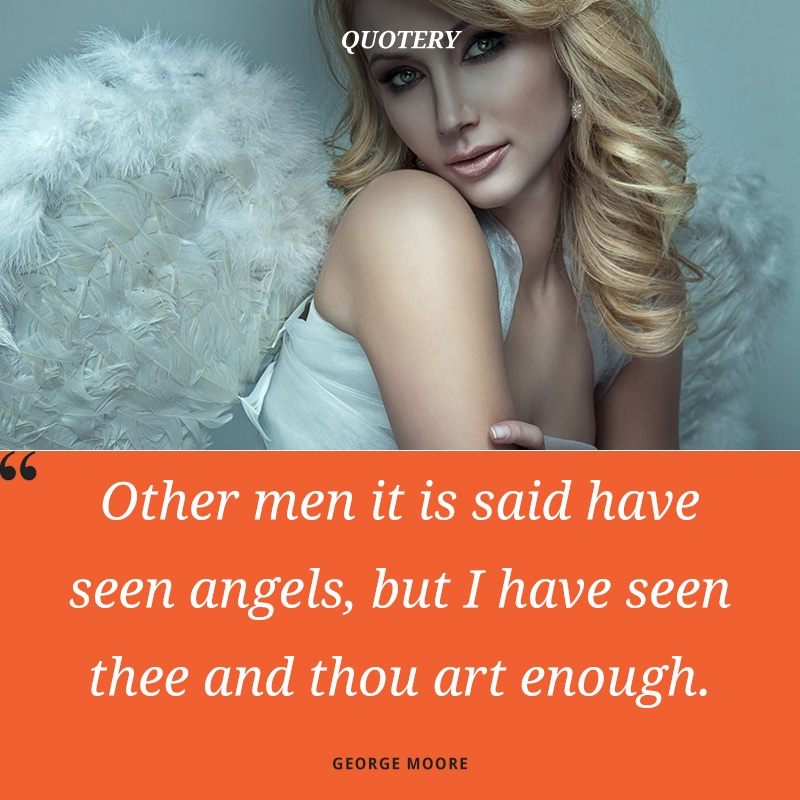 """Other men it is said have seen angels, but I have seen thee and thou art enough."" — George Moore"