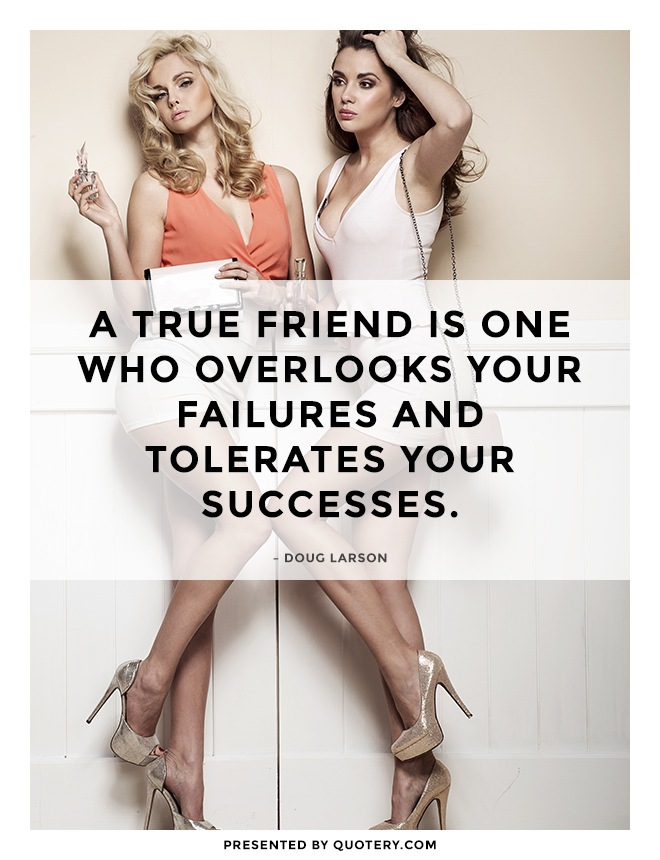 """A true friend is one who overlooks your failures and tolerates your successes."" — Doug Larson"