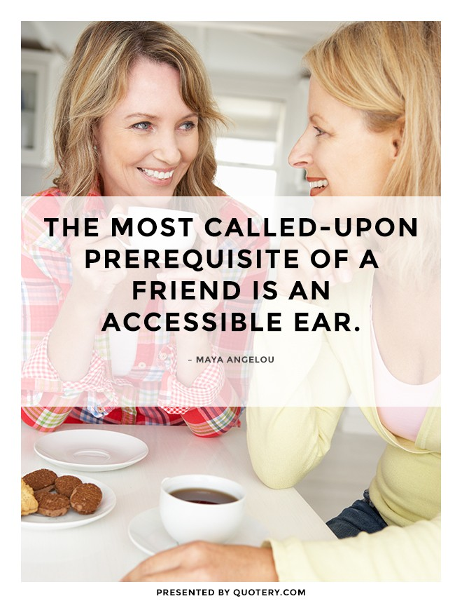 """The most called-upon prerequisite of a friend is an accessible ear."" — Maya Angelou"
