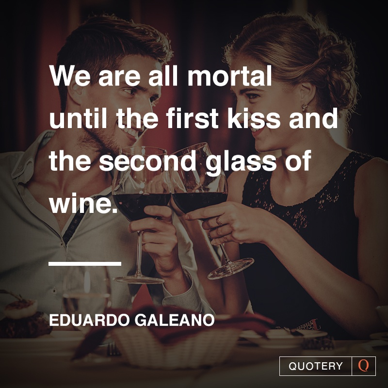 """""""We are all mortal until the first kiss and the second glass of wine."""" — Eduardo Galeano"""