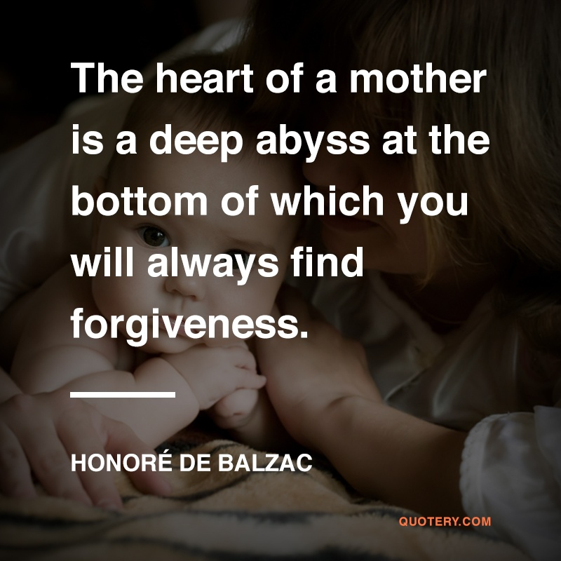 """The heart of a mother is a deep abyss at the bottom of which you will always find forgiveness."" — Honoré de Balzac"