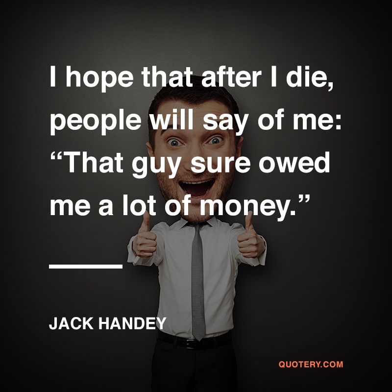 """I hope that after I die, people will say of me: ""That guy sure owed me a lot of money."""" — Jack Handey"