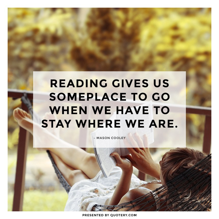 """Reading gives us someplace to go when we have to stay where we are."" — Mason Cooley"