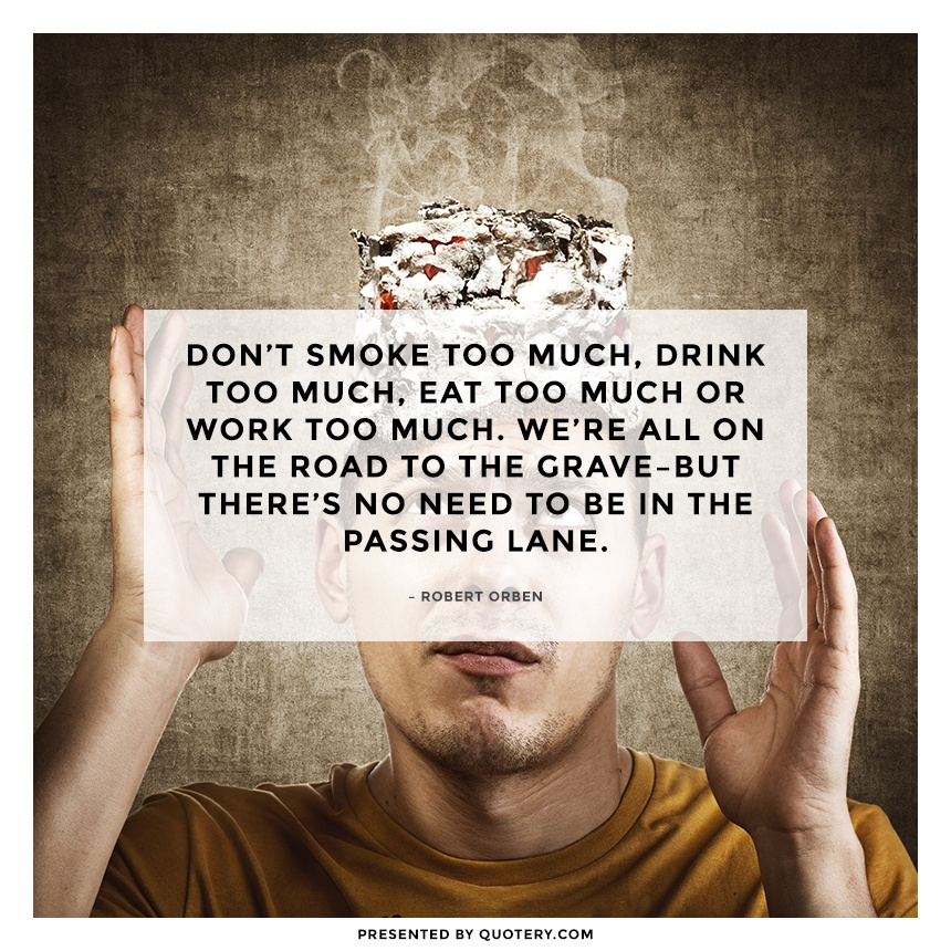 """Don't smoke too much, drink too much, eat too much or work too much. We're all on the road to the grave–but there's no need to be in the passing lane."" — Robert Orben"