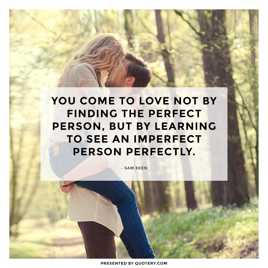"""You come to love not by finding the perfect person, but by learning to see an imperfect person perfectly."" — Sam Keen"