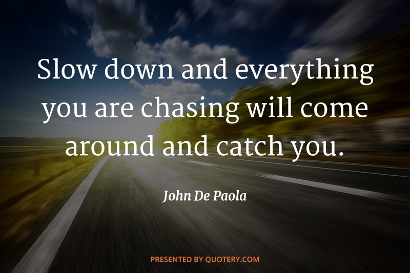 """Slow down and everything you are chasing will come around and catch you."" — John de Paola"