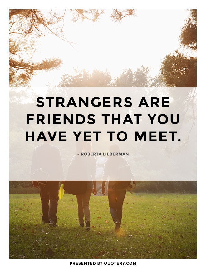 """Strangers are friends that you have yet to meet."" — Roberta Lieberman"