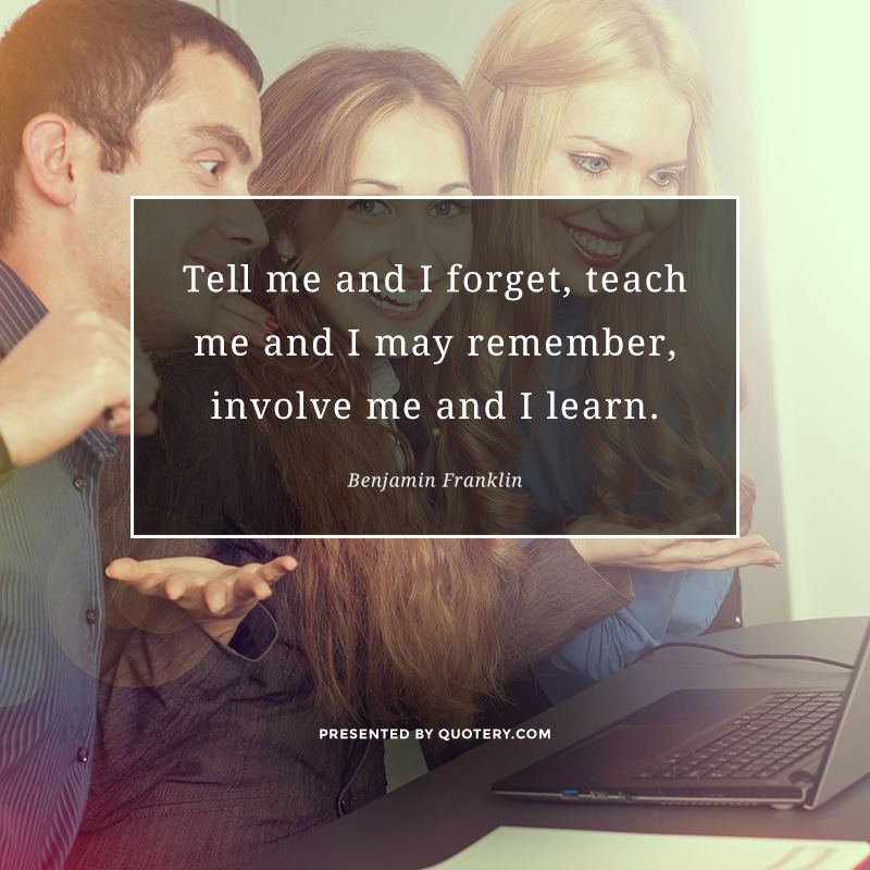 """Tell me and I forget, teach me and I may remember, involve me and I learn."" — Benjamin Franklin"