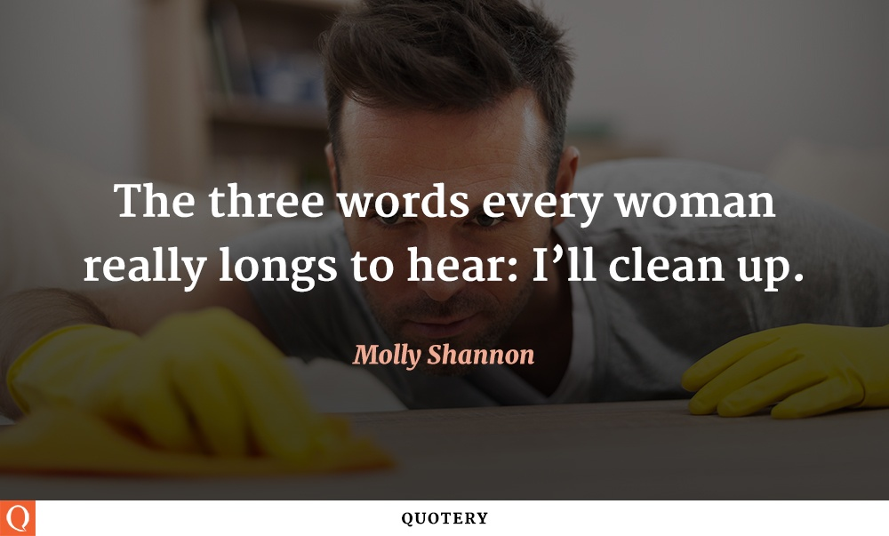 """The three words every woman really longs to hear: I'll clean up."" — Molly Shannon"