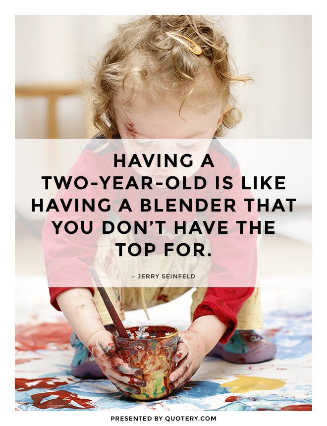 """Having a two-year-old is like having a blender that you don't have the top for."" — Jerry Seinfeld"
