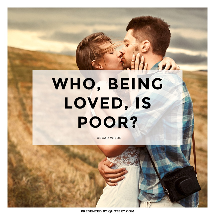 """Who, being loved, is poor?"" — Oscar Wilde"
