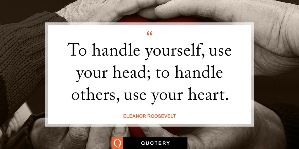 """To handle yourself, use your head; to handle others, use your heart."" — Donald A. Laird"