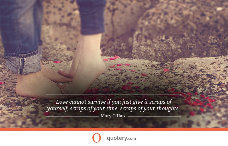 """Love cannot survive if you just give it scraps of yourself, scraps of your time, scraps of your thoughts."" — Mary O'Hara"