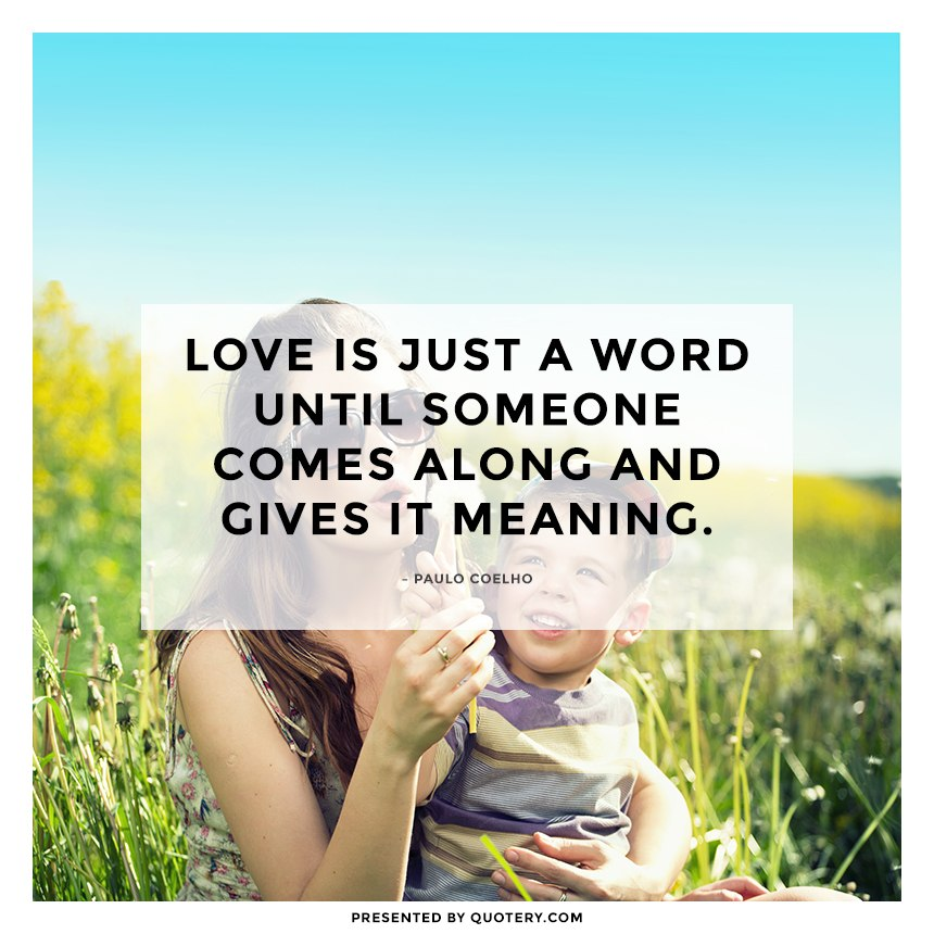 """Love is just a word until someone comes along and gives it meaning."" — Paulo Coelho"