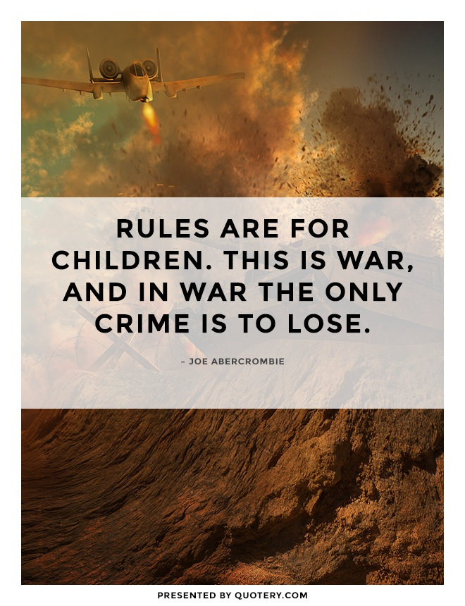 """Rules are for children. This is war, and in war the only crime is to lose."" — Joe Abercrombie"
