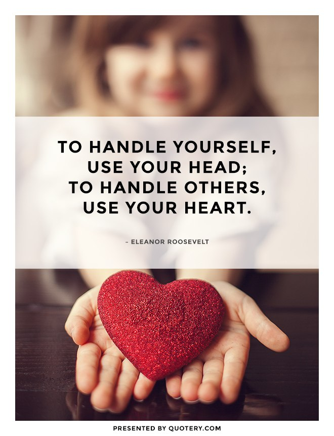 """""""To handle yourself, use your head; to handle others, use your heart."""" — Donald A. Laird"""