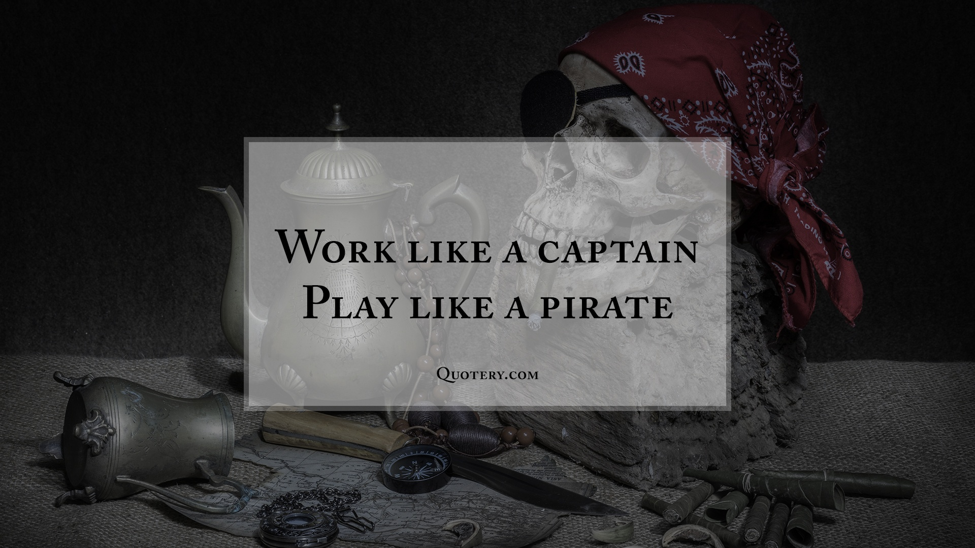 """Work like a captain. Play like a pirate."" — Anonymous"