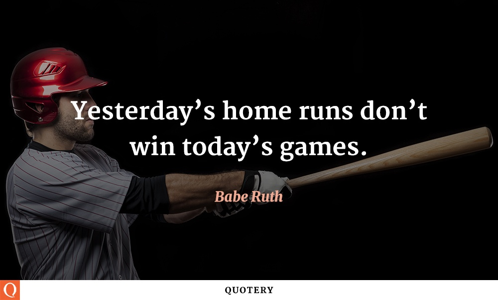 """Yesterday's home runs don't win today's games."" — Babe Ruth"