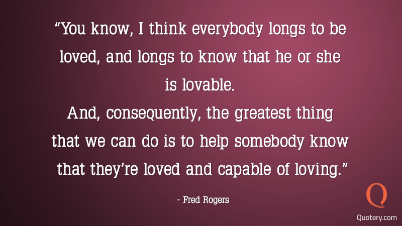 """You know, I think everybody longs to be loved, and longs to know that he or she is lovable. And, consequently, the greatest thing that we can do is to help somebody know that they're loved and capable of loving."" — Fred Rogers"