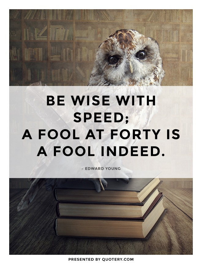 """""""Be wise with speed; A fool at forty is a fool indeed."""" — Edward Young"""