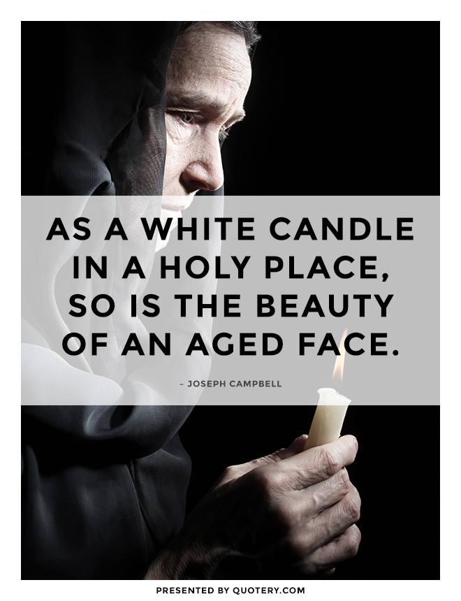 """""""As a white candle In a holy place, So is the beauty Of an aged face."""" — Joseph Campbell"""