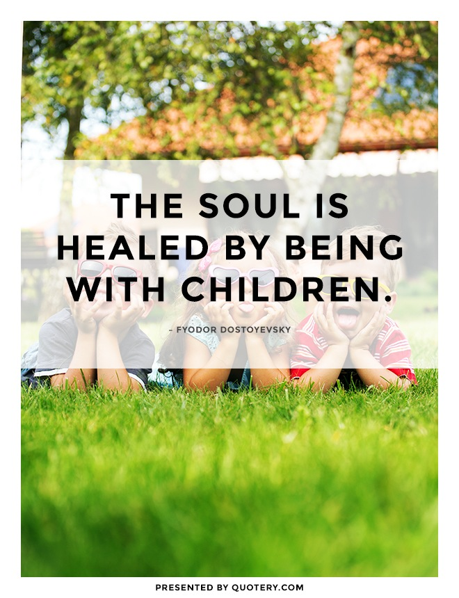 """The soul is healed by being with children."" — Fyodor Dostoyevsky"
