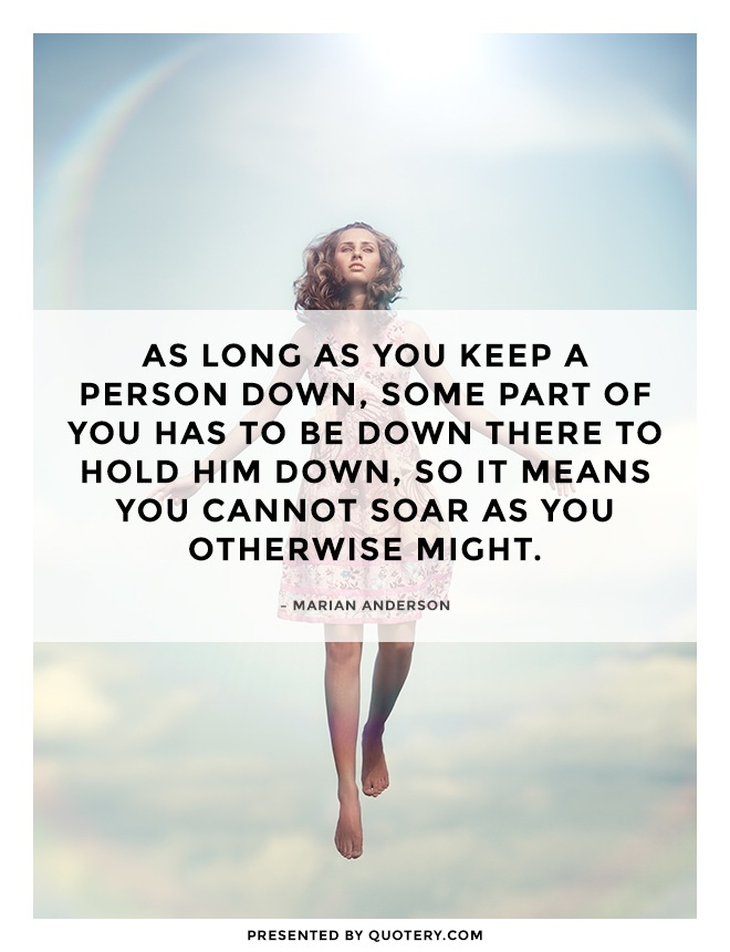 """As long as you keep a person down, some part of you has to be down there to hold him down, so it means you cannot soar as you otherwise might."" — Marian Anderson"