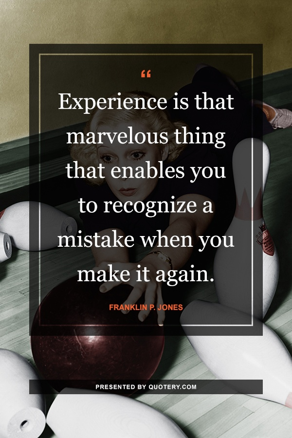 """Experience is that marvelous thing that enables you to recognize a mistake when you make it again."" — Franklin P. Jones"
