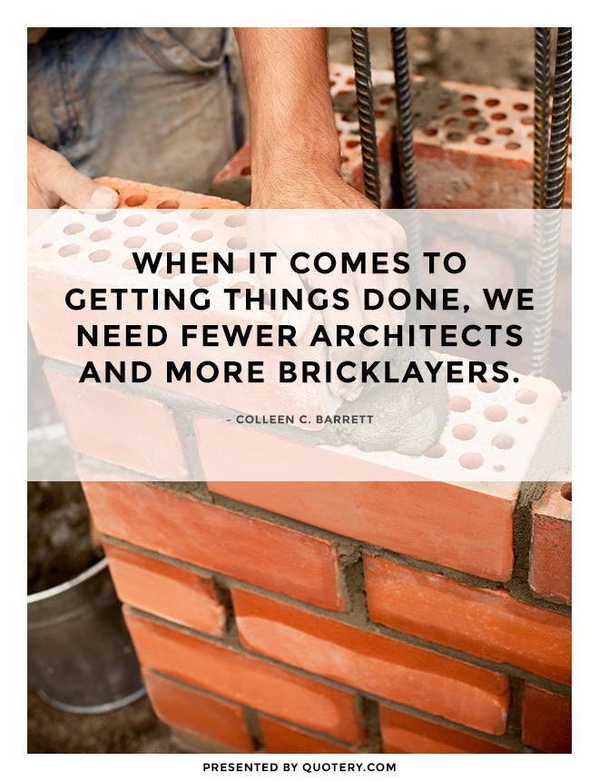 """When it comes to getting things done, we need fewer architects and more bricklayers."" — Colleen C. Barrett"