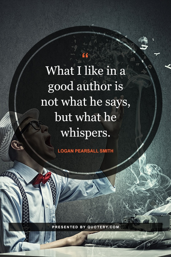 """What I like in a good author is not what he says, but what he whispers."" — Logan Pearsall Smith"