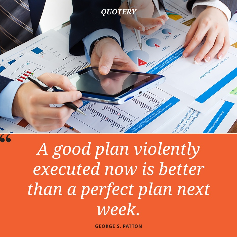 """A good plan violently executed now is better than a perfect plan next week."" — George S. Patton"