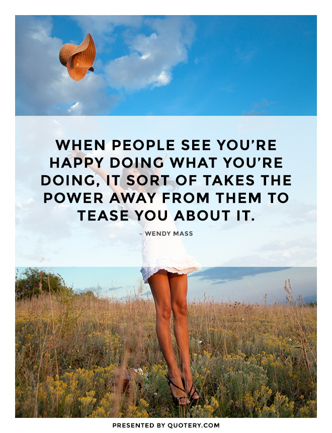 """When people see you're happy doing what you're doing, it sort of takes the power away from them to tease you about it."" — Wendy Mass"