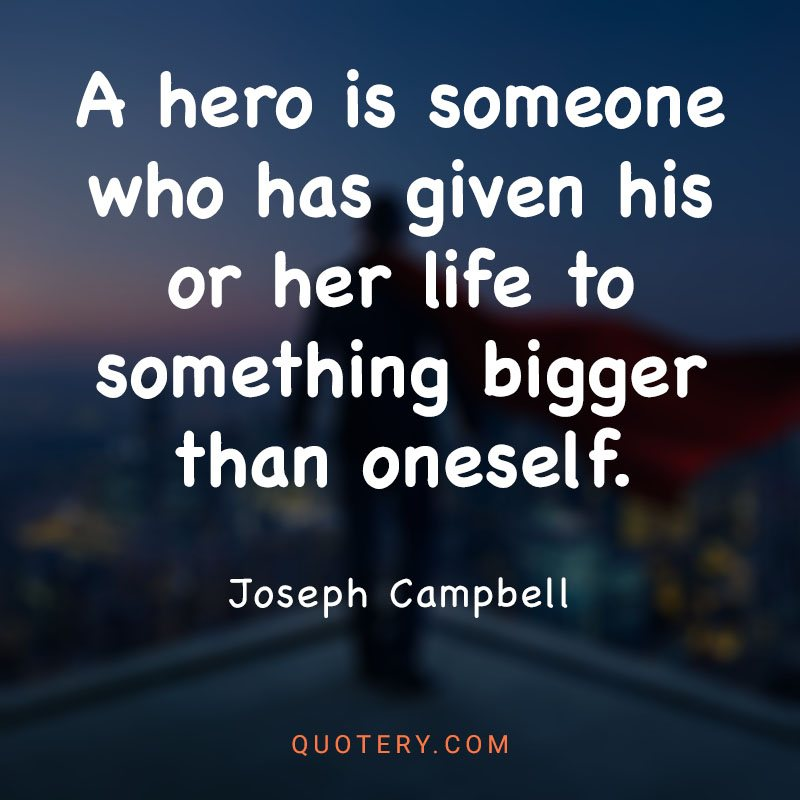 """""""A hero is someone who has given his or her life to something bigger than oneself."""" — Joseph Campbell"""