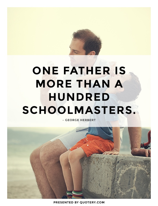 """One father is more than a hundred schoolmasters."" — George Herbert"